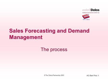 AG Barr Proc 1 © The Delos Partnership 2003 Sales Forecasting and Demand Management The process.