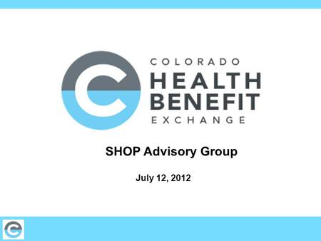 SHOP Advisory Group July 12, 2012. 2 Agenda Welcome & Introductions5 min 6/28 Meeting Review 5 min Individual & Health Plan AG updates 10 min Policies.