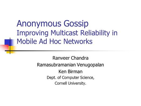 Anonymous Gossip Improving Multicast Reliability in Mobile Ad Hoc Networks Ranveer Chandra Ramasubramanian Venugopalan Ken Birman Dept. of Computer Science,
