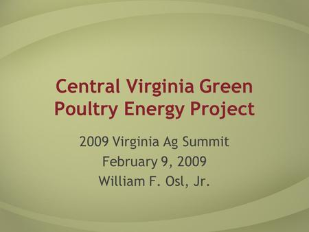 Central Virginia Green Poultry Energy Project 2009 Virginia Ag Summit February 9, 2009 William F. Osl, Jr.