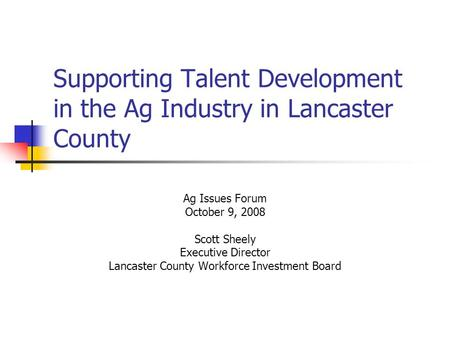 Supporting Talent Development in the Ag Industry in Lancaster County Ag Issues Forum October 9, 2008 Scott Sheely Executive Director Lancaster County Workforce.