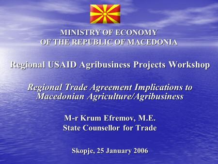 MINISTRY OF ECONOMY OF THE REPUBLIC OF MACEDONIA Regional USAID Agribusiness Projects Workshop Regional Trade Agreement Implications to Macedonian Agriculture/Agribusiness.