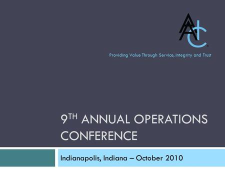 9 TH ANNUAL OPERATIONS CONFERENCE Indianapolis, Indiana – October 2010 Providing Value Through Service, Integrity and Trust.