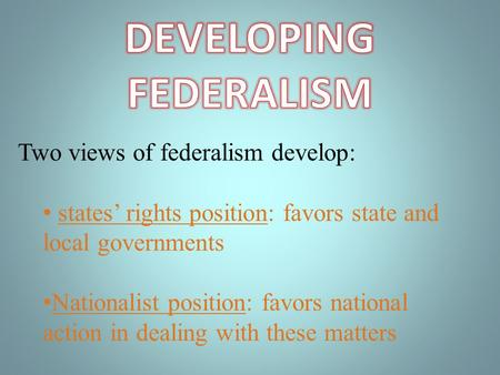 Two views of federalism develop: states rights position: favors state and local governments Nationalist position: favors national action in dealing with.