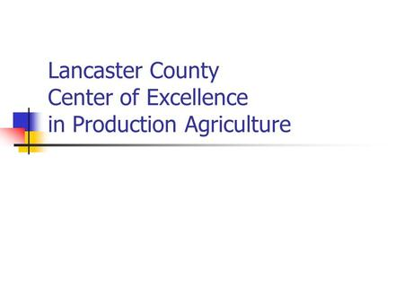 Lancaster County Center of Excellence in Production Agriculture.