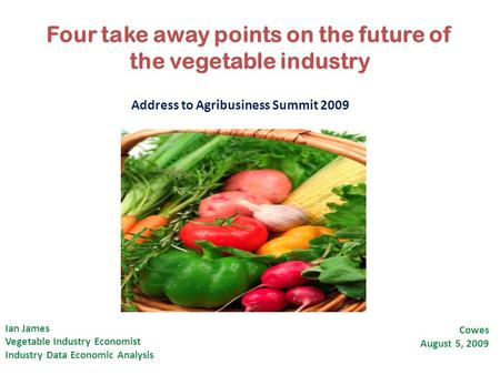 Four take away points on the future of the vegetable industry Ian James Vegetable Industry Economist Industry Data Economic Analysis Cowes August 5, 2009.