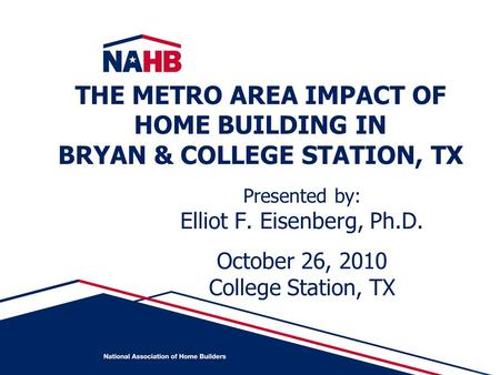 Presented by: Elliot F. Eisenberg, Ph.D. October 26, 2010 College Station, TX THE METRO AREA IMPACT OF HOME BUILDING IN BRYAN & COLLEGE STATION, TX.