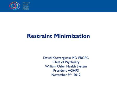 WILLIAM OSLER HEALTH SYSTEM Restraint Minimization David Koczerginski MD FRCPC Chief of Psychiatry William Osler Health System President AGHPS November.