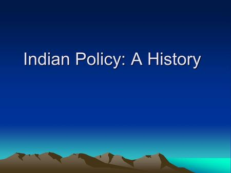 Indian Policy: A History. 1) 1820-1850: Old Policy One big reservation The goal was to push the tribes west of the Mississippi River, where Indians were.