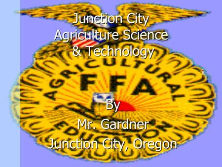 Junction City Agriculture Science & Technology By Mr. Gardner Junction City, Oregon.
