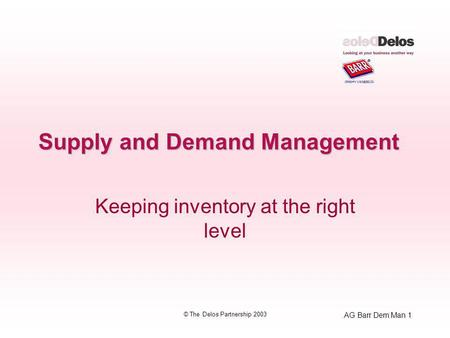 AG Barr Dem Man 1 © The Delos Partnership 2003 Supply and Demand Management Keeping inventory at the right level.