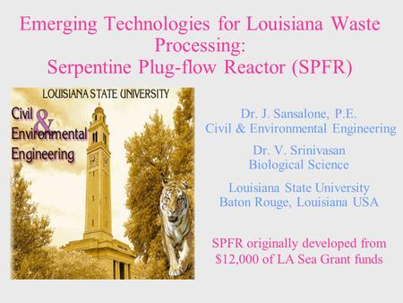 Emerging Technologies for Louisiana Waste Processing: Serpentine Plug-flow Reactor (SPFR) Dr. J. Sansalone, P.E. Civil & Environmental Engineering Dr.