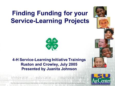 Finding Funding for your Service-Learning Projects 4-H Service-Learning Initiative Trainings Ruston and Crowley, July 2005 Presented by Juanita Johnson.