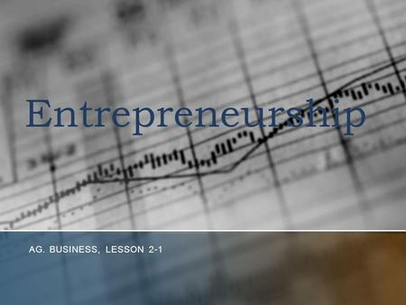 Entrepreneurship AG. BUSINESS, LESSON 2-1. Objectives 1. Define and describe entrepreneurs and their role in the U.S. Economy. 2. Analyze the entrepreneurial.