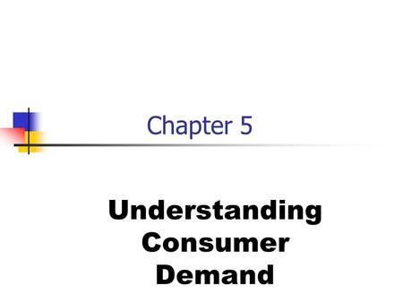Chapter 5 Understanding Consumer Demand. The Basics of Consumer Demand Two principles of consumer behavior: 1.Select the item that gives consumers the.