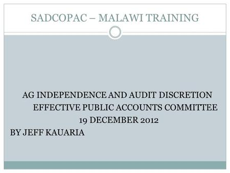 SADCOPAC – MALAWI TRAINING AG INDEPENDENCE AND AUDIT DISCRETION EFFECTIVE PUBLIC ACCOUNTS COMMITTEE 19 DECEMBER 2012 BY JEFF KAUARIA.
