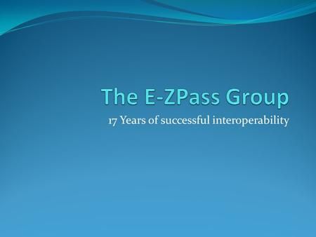 17 Years of successful interoperability. Origins E-ZPass Interagency Group was established in 1993 in order to coordinate an interoperable ETC system.
