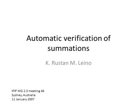 Automatic verification of summations K. Rustan M. Leino IFIP WG 2.3 meeting 46 Sydney, Australia 11 January 2007.