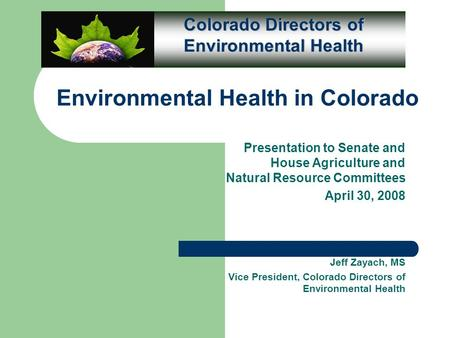 Environmental Health in Colorado Presentation to Senate and House Agriculture and Natural Resource Committees April 30, 2008 Jeff Zayach, MS Vice President,