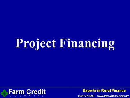 800-777-8908 www.colonialfarmcredit.com Experts in Rural Finance 800-777-8908 www.colonialfarmcredit.com Experts in Rural Finance Project Financing.