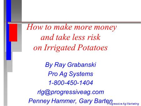 Progressive Ag Marketing How to make more money and take less risk on Irrigated Potatoes By Ray Grabanski Pro Ag Systems 1-800-450-1404