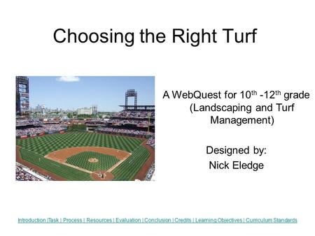 Choosing the Right Turf Insert an appropriate graphic here. Introduction |Task | Process | Resources | Evaluation | Conclusion | Credits | Learning Objectives.
