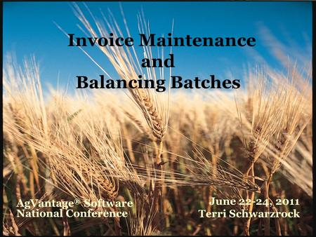 Invoice Maintenance and Balancing Batches June 22-24, 2011 Terri Schwarzrock AgVantage ® Software National Conference.