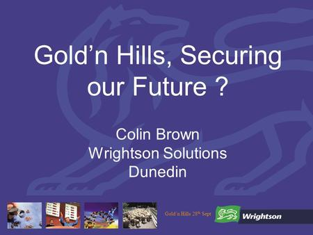 Goldn Hills 28 th Sept Goldn Hills, Securing our Future ? Colin Brown Wrightson Solutions Dunedin.