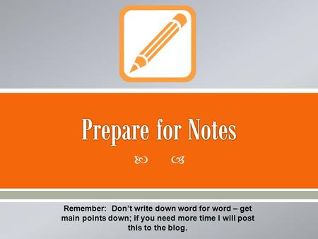 Remember: Dont write down word for word – get main points down; if you need more time I will post this to the blog.