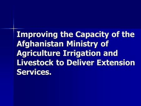 Improving the Capacity of the Afghanistan Ministry of Agriculture Irrigation and Livestock to Deliver Extension Services.