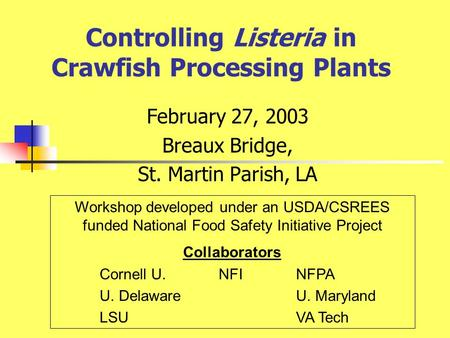 Controlling Listeria in Crawfish Processing Plants February 27, 2003 Breaux Bridge, St. Martin Parish, LA Workshop developed under an USDA/CSREES funded.