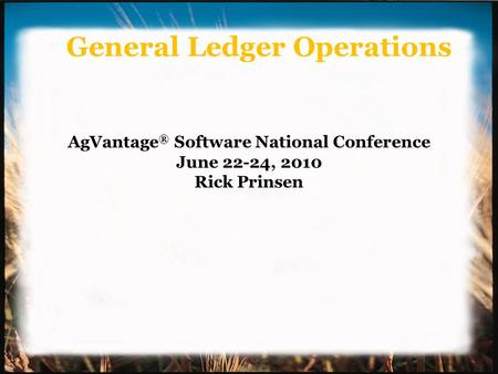 General Ledger Operations AgVantage ® Software National Conference June 22-24, 2010 Rick Prinsen.
