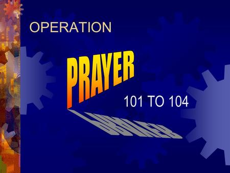 OPERATION 101 TO 104. Pray and Believe God for a CHANGE in the character and conduct of our nation!