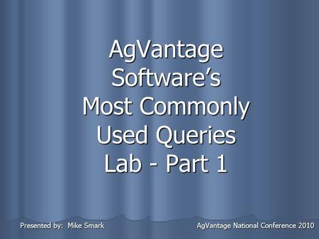 AgVantage Softwares Most Commonly Used Queries Lab - Part 1 Presented by: Mike Smark AgVantage National Conference 2010 Presented by: Mike Smark AgVantage.