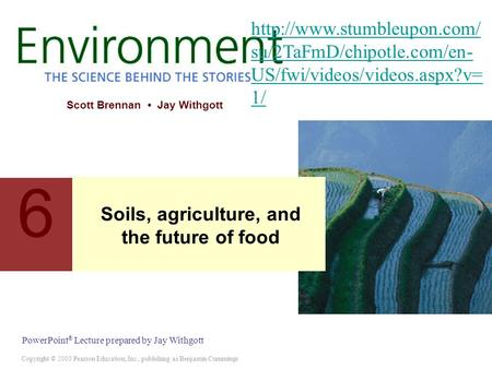 Copyright © 2005 Pearson Education, Inc., publishing as Benjamin Cummings PowerPoint ® Lecture prepared by Jay Withgott Scott Brennan Jay Withgott 6 Soils,