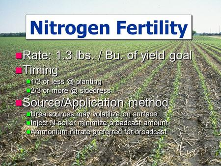 Rate: 1.3 lbs. / Bu. of yield goal Timing 1/3 or planting 2/3 or sidedress Source/Application method Urea sources may volatilize on surface.