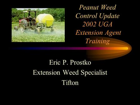 Peanut Weed Control Update 2002 UGA Extension Agent Training Eric P. Prostko Extension Weed Specialist Tifton.