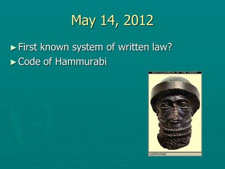 May 14, 2012 First known system of written law? Code of Hammurabi.
