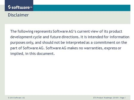 © 2010 Software AG ETS Product Roadmaps 201001| Page 1 Disclaimer The following represents Software AGs current view of its product development cycle and.