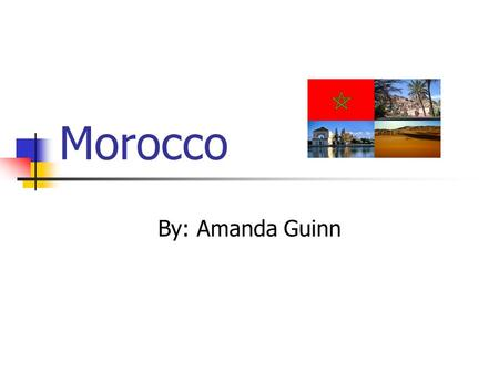 Morocco By: Amanda Guinn. The Land of Morocco Morocco is located on the Northwestern tip of Africa. Bordered by Mauritania and Algeria Separated from.