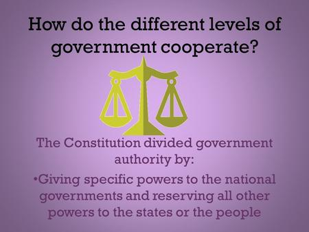 How do the different levels of government cooperate? The Constitution divided government authority by: Giving specific powers to the national governments.