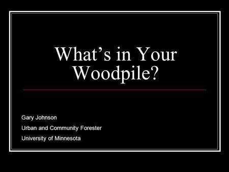 Whats in Your Woodpile? Gary Johnson Urban and Community Forester University of Minnesota.
