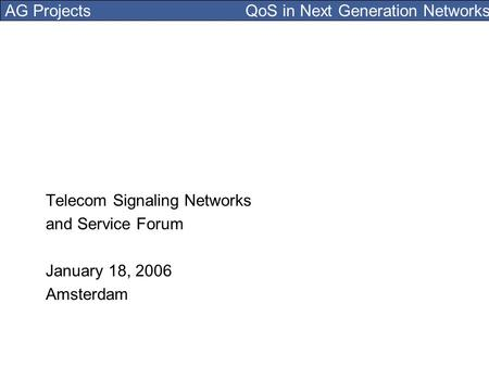 AG Projects QoS in Next Generation Networks Telecom Signaling Networks and Service Forum January 18, 2006 Amsterdam.
