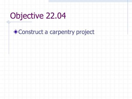 Objective 22.04 Construct a carpentry project. Constructing a Carpentry Project Purpose of constructing a project in agricultural mechanics shop is to.