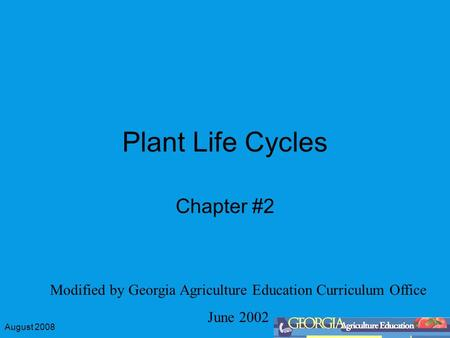 August 2008 Plant Life Cycles Chapter #2 Modified by Georgia Agriculture Education Curriculum Office June 2002.