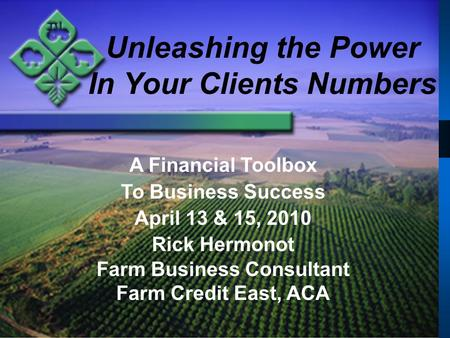 Unleashing the Power In Your Clients Numbers A Financial Toolbox To Business Success April 13 & 15, 2010 Rick Hermonot Farm Business Consultant Farm Credit.
