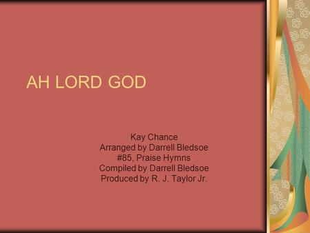 AH LORD GOD Kay Chance Arranged by Darrell Bledsoe #85, Praise Hymns Compiled by Darrell Bledsoe Produced by R. J. Taylor Jr.