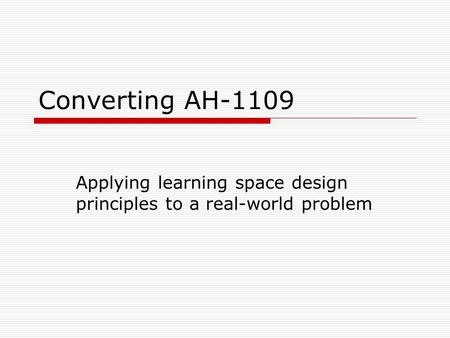 Converting AH-1109 Applying learning space design principles to a real-world problem.