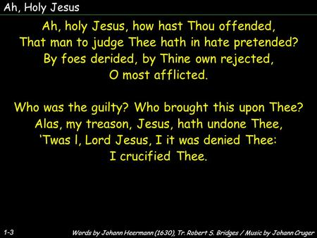Ah, Holy Jesus 1-3 Ah, holy Jesus, how hast Thou offended, That man to judge Thee hath in hate pretended? By foes derided, by Thine own rejected, O most.