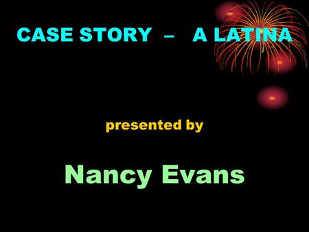 CASE STORY – A LATINA presented by Nancy Evans. Nancy Evans (case story presenter) personal profile Born in L.A., Calif., of Mexican descent, married.